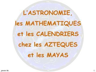 L'ASTRONOMIE,  les MATHEMATIQUES et les CALENDRIERS chez les AZTEQUES et les MAYAS