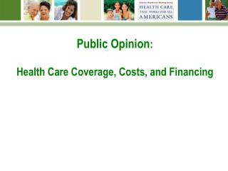 Public Opinion :  Health Care Coverage, Costs, and Financing