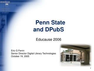 Penn State and DPubS Educause 2006 Eric G Ferrin Senior Director Digital Library Technologies
