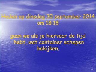 Heden op  dinsdag 30 september 2014 om  18:18 gaan we als je hiervoor de tijd