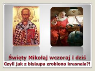 Święty Mikołaj wczoraj i dziś Czyli jak z biskupa zrobiono krasnala?!