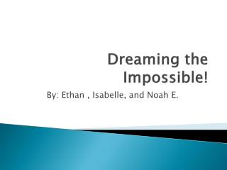 Dreaming the Impossible!