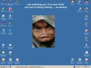 I am watching you ! It is now  18:33 and you're doing nothing......as always!