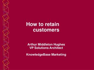 How to retain           customers    Arthur Middleton Hughes VP Solutions Architect  KnowledgeBase Marketing