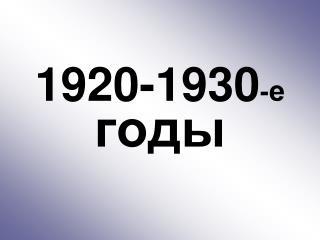 1920-1930 - е  годы