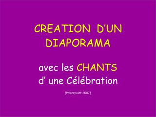 CREATION  D'UN DIAPORAMA avec les  CHANTS d' une Célébration (Powerpoint 2007)