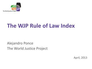 The WJP Rule of Law Index Alejandro Ponce The World Justice Project April, 2013