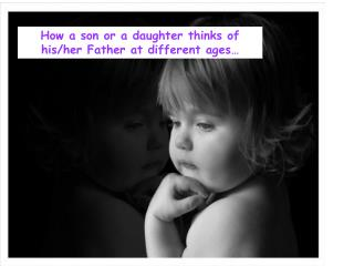 How a son or a daughter thinks of his/her Father at different ages…