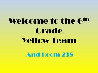 Welcome to the 6 th  Grade Yellow Team