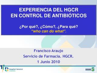 """EXPERIENCIA DEL HGCR  EN CONTROL DE ANTIBIÓTICOS ¿Por qué?, ¿Cómo?, ¿Para qué? """"who can do what""""."""