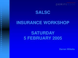 SALSC INSURANCE WORKSHOP SATURDAY 5 FEBRUARY 2005 Darren Willetts