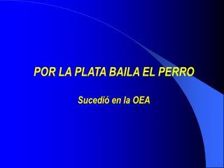 POR LA PLATA BAILA EL PERRO Sucedió  en la OEA