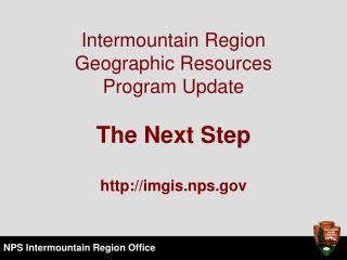 Intermountain Region Geographic Resources  Program Update  The Next Step  imgis.nps