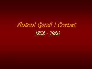Antoni Gaud� i Cornet 1852  -  1926