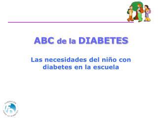ABC  de la  DIABETES Las necesidades del niño con diabetes en la escuela