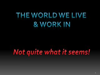 The World we live  & work in