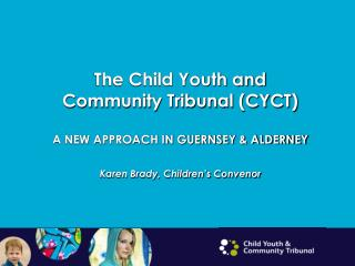 The Child Youth and Community Tribunal (CYCT) A NEW APPROACH IN GUERNSEY & ALDERNEY