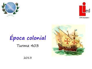 Época colonial Turma 403 2013