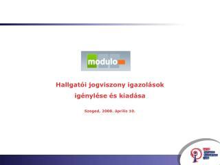 Hallgatói jogviszony igazolások igénylése és kiadása Szeged, 2008. április 10.