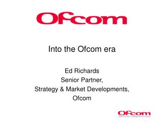 Into the Ofcom era Ed Richards Senior Partner, Strategy & Market Developments, Ofcom