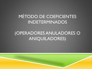 Método de coeficientes indeterminados (Operadores Anuladores o Aniquiladores)