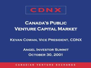 Canada's Public  Venture Capital Market Kevan Cowan, Vice President, CDNX Angel Investor Summit