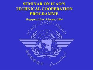 SEMINAR ON ICAO'S TECHNICAL COOPERATION PROGRAMME Singapore, 12 to 14 January 2004