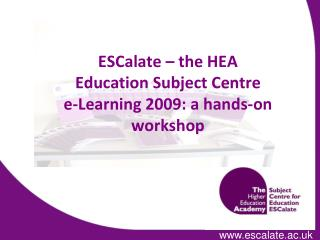 ESCalate � the HEA  Education Subject Centre e-Learning 2009: a hands-on workshop