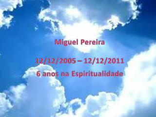 Miguel Pereira 12/12/2005 – 12/12/2011 6 anos na Espiritualidade