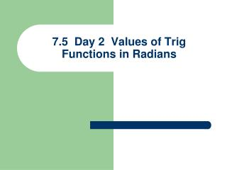 7.5  Day 2  Values of Trig Functions  in Radians