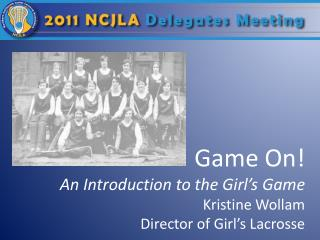 Game On! An Introduction to the Girl's Game Kristine Wollam Director of Girl's Lacrosse