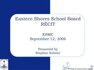 Eastern Shores School Board RÉCIT ESMC September 12, 2006 Presented by Stephen Kohner