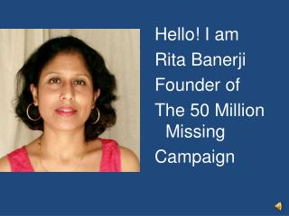 Hello! I am  Rita  Banerji Founder of The 50 Million Missing Campaign