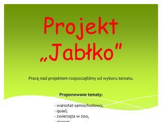 """Projekt  """"Jabłko"""" Pracę  nad projektem rozpoczęliśmy od wyboru tematu. Proponowane  tematy:"""