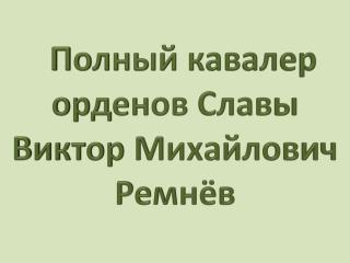 Полный  кавалер орденов  Славы Виктор  Михайлович Ремнёв