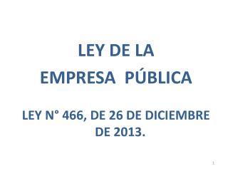 LEY DE LA  EMPRESA  P�BLICA LEY N� 466, DE 26 DE DICIEMBRE DE 2013.