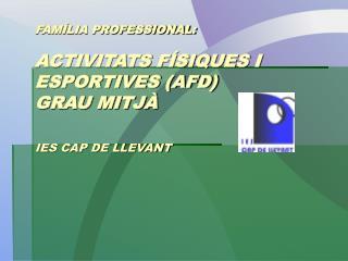 FAMÍLIA PROFESSIONAL: ACTIVITATS FÍSIQUES I ESPORTIVES (AFD) GRAU MITJÀ IES CAP DE LLEVANT