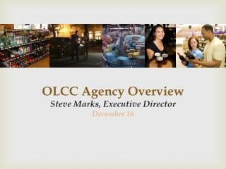 OLCC Agency Overview Steve Marks, Executive Director December 16