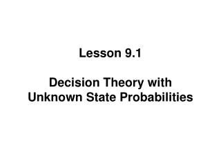Lesson 9.1  Decision Theory with Unknown State Probabilities
