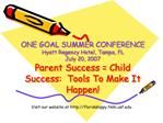 ONE GOAL SUMMER CONFERENCE Hyatt Regency Hotel, Tampa, FL July 20, 2007 Parent Success  Child Success:  Tools To Make It