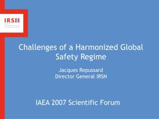 Challenges of a Harmonized Global Safety Regime   Jacques Repussard Director General IRSN