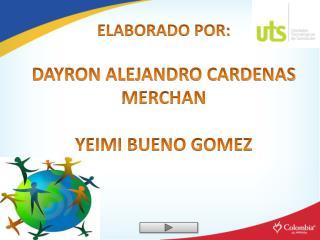 ELABORADO POR: DAYRON ALEJANDRO CARDENAS MERCHAN YEIMI BUENO GOMEZ
