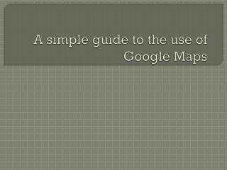 A simple guide to the use of Google Maps
