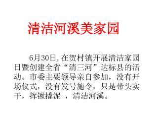 """6 月 30 日 , 在贺村镇开展清洁家园日暨创建全省""""清三河""""达标县的活动。市委主要领导亲自参加,没有开场仪式,没有发号施令,只是带头实干,挥锹撬泥 ,清洁河溪。"""