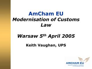 AmCham EU Modernisation of Customs Law Warsaw 5 th  April 2005 Keith Vaughan, UPS