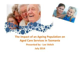 The Impact of an Ageing Population on Aged Care Services in Tasmania Presented by - Lee Veitch