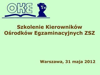 Szkolenie Kierowników Ośrodków Egzaminacyjnych ZSZ Warszawa, 31 maja 2012