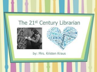 The 21 st  Century Librarian by: Mrs. Kristen Kraus