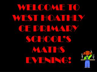 WELCOME TO WEST HOATHLY CE PRIMARY SCHOOL�S MATHS EVENING!