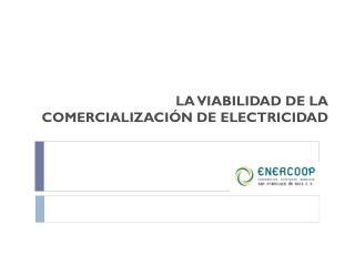 LA VIABILIDAD DE LA COMERCIALIZACIÓN DE ELECTRICIDAD